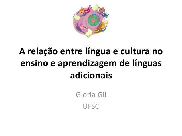 A relação entre língua e cultura no  ensino e aprendizagem de línguas  adicionais  Gloria Gil  UFSC