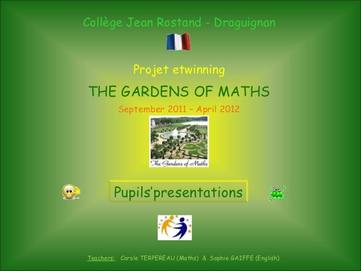 Collège Jean Rostand - Draguignan Projet etwinning THE GARDENS OF MATHS September 2011 – April 2012 Teachers:   Carole TER...
