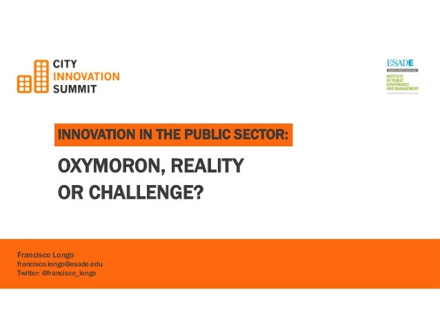 INNOVATION IN THE PUBLIC SECTOR:  OXYMORON, REALITY  OR CHALLENGE?  Francisco Longo  francisco.longo@esade.edu  Twitter: @...
