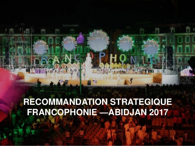 RECOMMANDATION STRATEGIQUE FRANCOPHONIE —ABIDJAN 2017