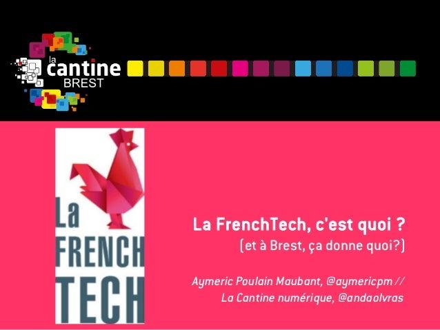 La FrenchTech, c'est quoi ? (et à Brest, ça donne quoi?) Aymeric Poulain Maubant, @aymericpm // La Cantine numérique, @and...