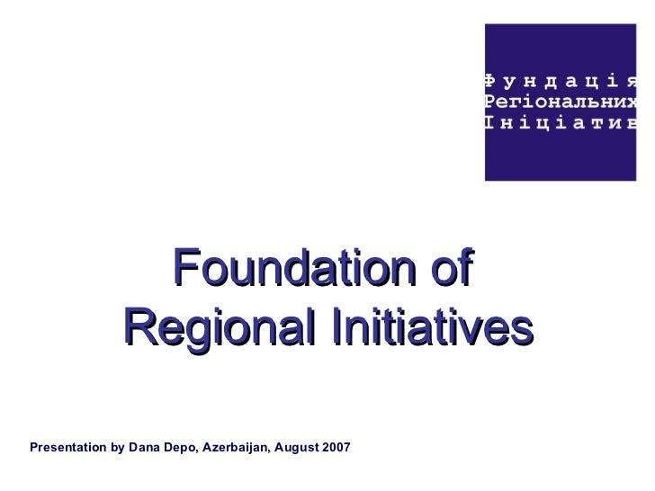 Foundation of  Regional Initiatives Presentation by Dana Depo, Azerbaijan, August 2007