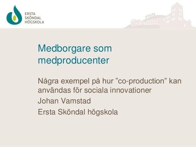 """Medborgare som medproducenter Några exempel på hur """"co-production"""" kan användas för sociala innovationer Johan Vamstad Ers..."""