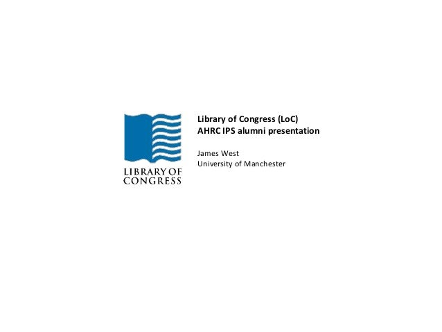 Library of Congress (LoC)  AHRC IPS alumni presentation  James West  University of Manchester