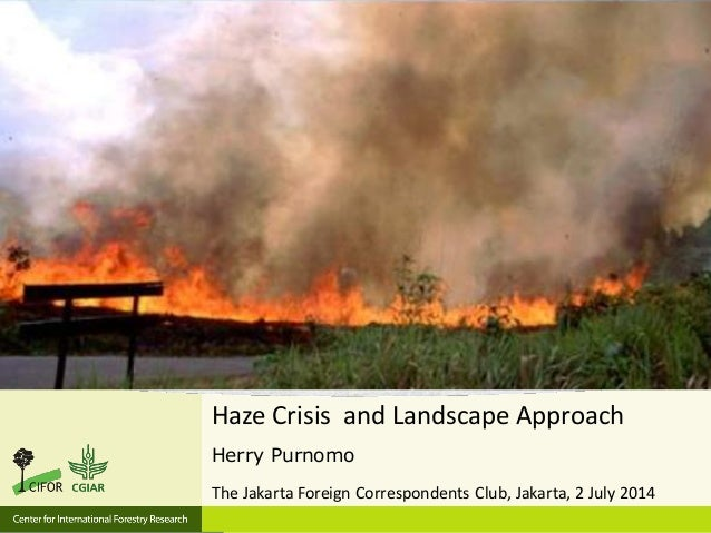 Haze Crisis and Landscape Approach Herry Purnomo The Jakarta Foreign Correspondents Club, Jakarta, 2 July 2014
