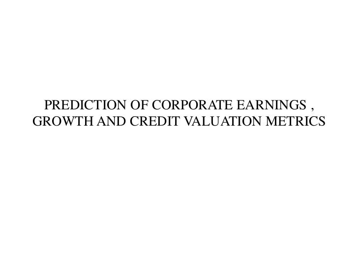 PREDICTION OF CORPORATE EARNINGS ,GROWTH AND CREDIT VALUATION METRICS