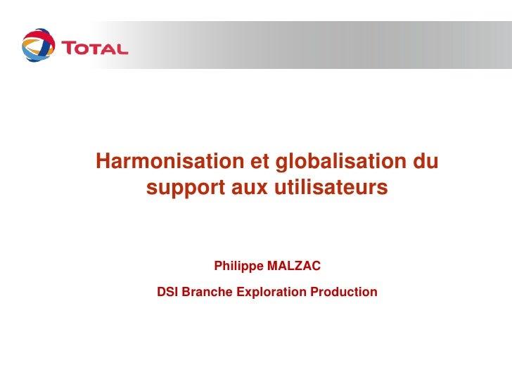 Harmonisation et globalisation du    support aux utilisateurs             Philippe MALZAC     DSI Branche Exploration Prod...