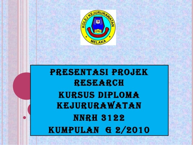 PRESENTASI PROJEK    RESEARCH  KURSUS DIPLOMA KEJURURAWATAN    NNRH 3122KUMPULAN G 2/2010