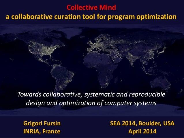 Collective Mind a collaborative curation tool for program optimization Grigori Fursin INRIA, France SEA 2014, Boulder, USA...