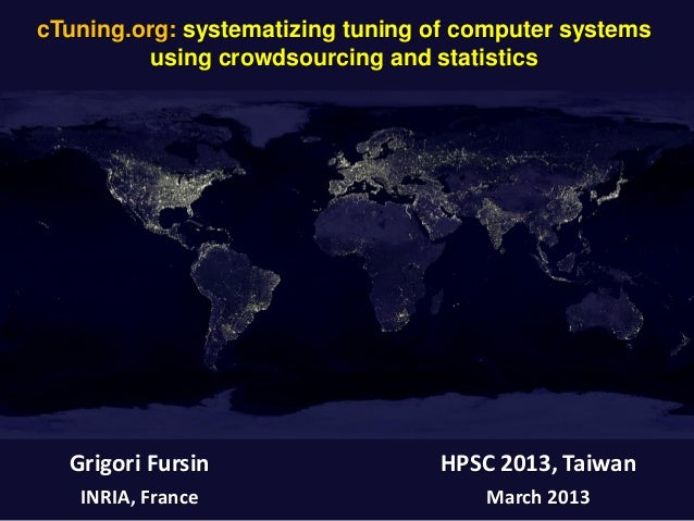 cTuning.org: systematizing tuning of computer systems using crowdsourcing and statistics Grigori Fursin INRIA, France HPSC...