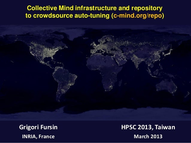 Collective Mind infrastructure and repository to crowdsource auto-tuning (c-mind.org/repo) Grigori Fursin INRIA, France HP...