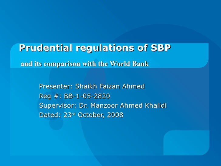 Prudential regulations of SBP  Presenter: Shaikh Faizan Ahmed Reg #: BB-1-05-2820 Supervisor: Dr. Manzoor Ahmed Khalidi Da...