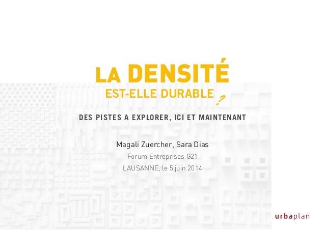 LA DENSITé EST-ELLE DURABLE ? Magali Zuercher, Sara Dias Forum Entreprises G21 LAUSANNE, le 5 juin 2014 DES PISTES A EXPLO...