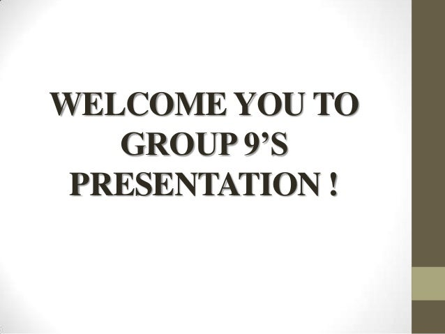 WELCOME YOU TO GROUP 9'S PRESENTATION !