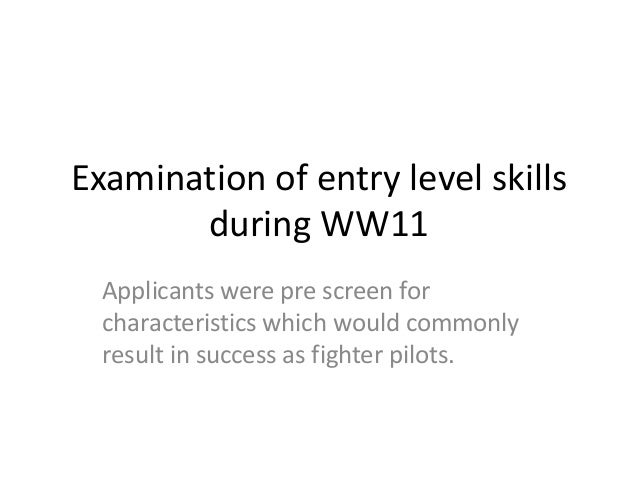 Examination of entry level skills during WW11 Applicants were pre screen for characteristics which would commonly result i...