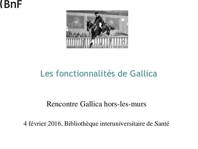 Les fonctionnalités de Gallica Rencontre Gallica hors-les-murs 4 février 2016, Bibliothèque interuniversitaire de Santé