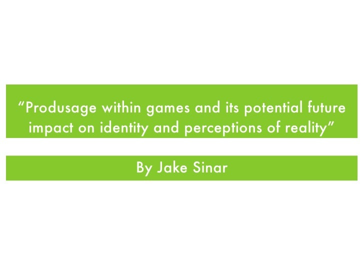 """""""Produsage within games and its potential future  impact on identity and perceptions of reality""""                   By Jake..."""