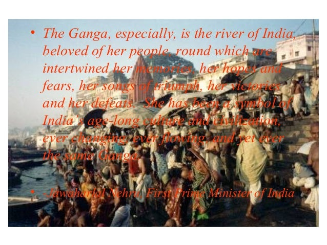 • The Ganga, especially, is the river of India, beloved of her people, round which are intertwined her memories, her hopes...