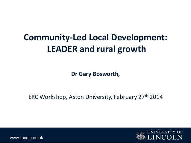 www.lincoln.ac.uk Community-Led Local Development: LEADER and rural growth Dr Gary Bosworth, ERC Workshop, Aston Universit...