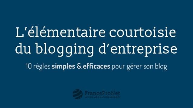 L'élémentaire courtoisie du blogging d'entreprise 10 règles simples & efficaces pour gérer son blog
