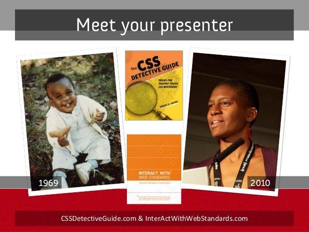 Meet your presenter CSSDetectiveGuide.com &InterActWithWebStandards.com 1969 2010