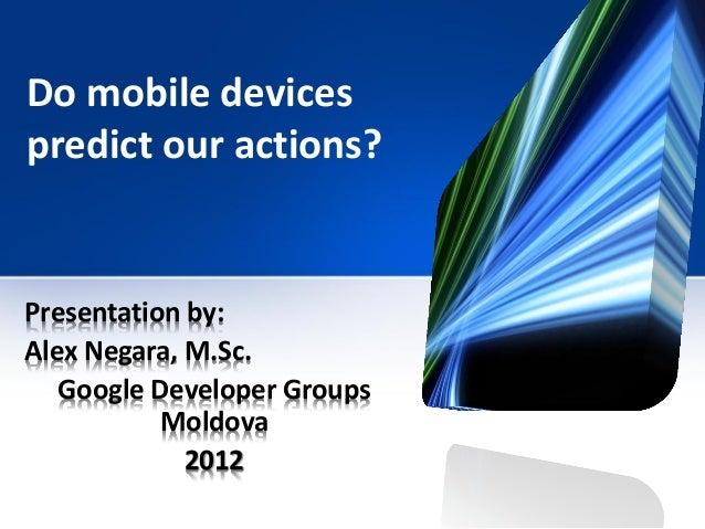 Do mobile devicespredict our actions?Presentation by:Alex Negara, M.Sc.   Google Developer Groups           Moldova       ...
