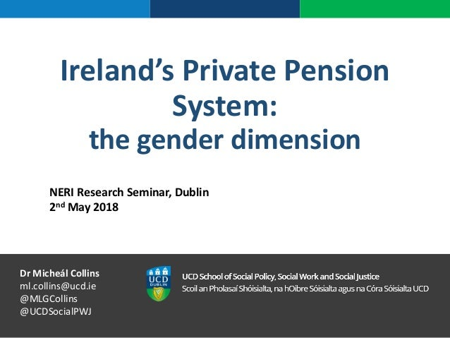 Ireland's Private Pension System: the gender dimension NERI Research Seminar, Dublin 2nd May 2018 Dr Micheál Collins ml.co...