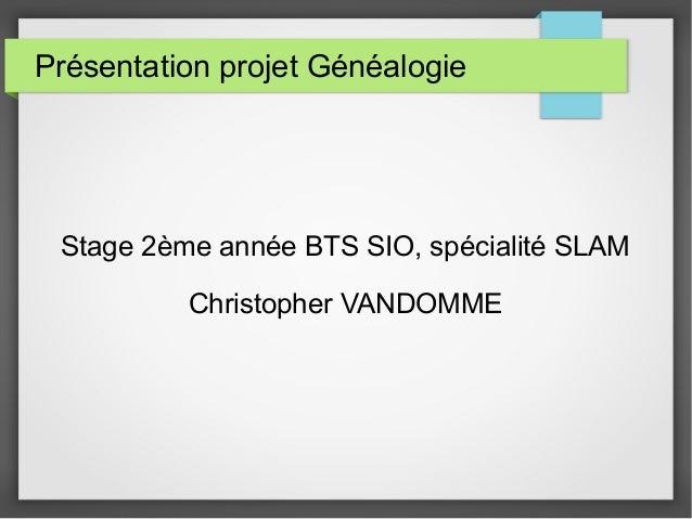 Présentation projet Généalogie Stage 2ème année BTS SIO, spécialité SLAM Christopher VANDOMME