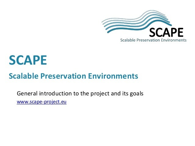 General introduction to the project and its goals www.scape-project.eu SCAPE Scalable Preservation Environments