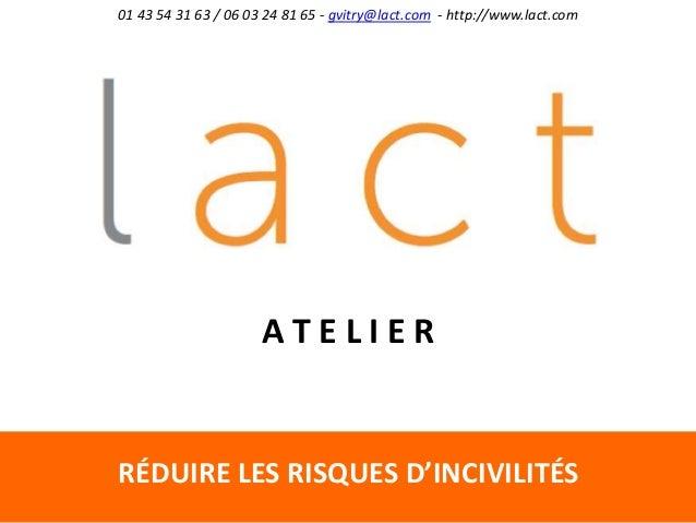 RÉDUIRE LES RISQUES D'INCIVILITÉS 01 43 54 31 63 / 06 03 24 81 65 - gvitry@lact.com - http://www.lact.com A T E L I E R