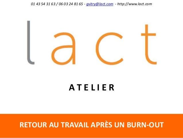RETOUR AU TRAVAIL APRÈS UN BURN-OUT 01 43 54 31 63 / 06 03 24 81 65 - gvitry@lact.com - http://www.lact.com A T E L I E R
