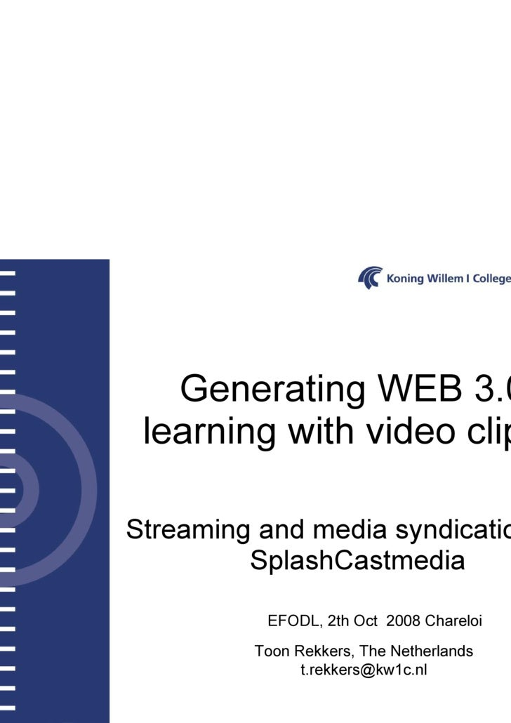 Generating WEB 3.0 learning with video clips.  Streaming and media syndication with SplashCastmedia Toon Rekkers, The Neth...