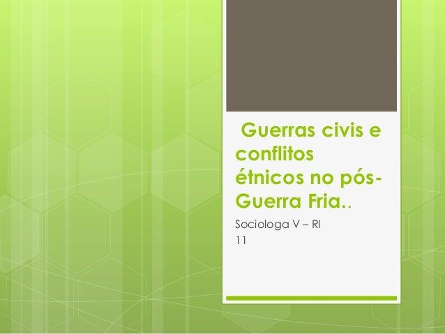 Guerras civis e  conflitos  étnicos no pós-  Guerra Fria..  Sociologa V – RI  11