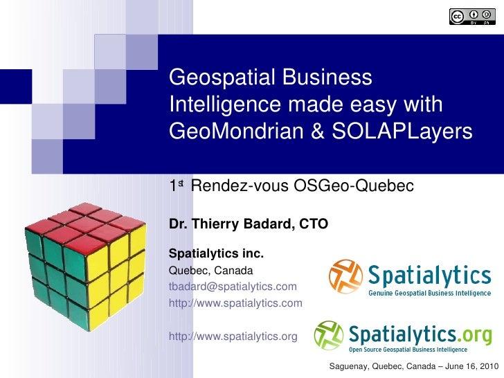 GeospatialBusiness Intelligencemadeeasywith GeoMondrian&SOLAPLayers  1st RendezvousOSGeoQuebec  Dr.ThierryBa...