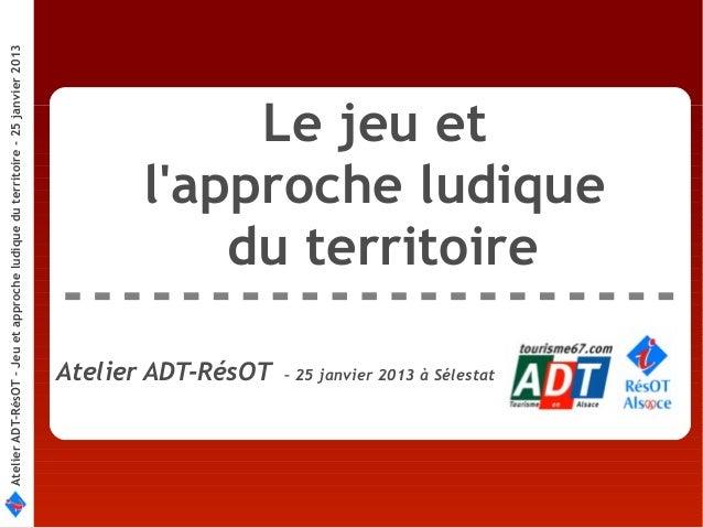 Atelier ADT-RésOT – Jeu et approche ludique du territoire - 25 janvier 2013                                               ...