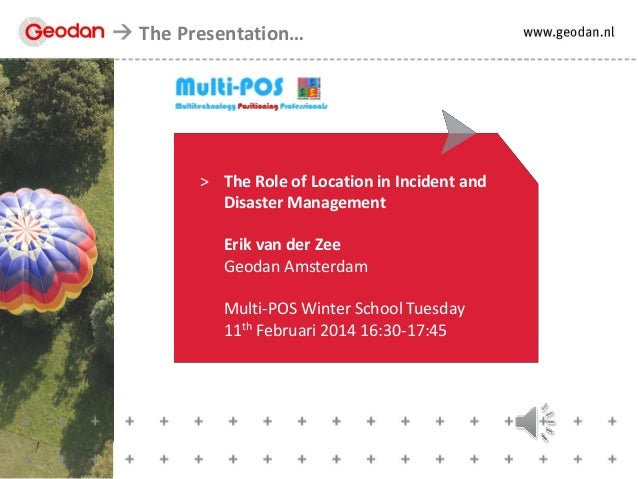 The Presentation…  > The Role of Location in Incident and Disaster Management Erik van der Zee Geodan Amsterdam  Multi-POS...