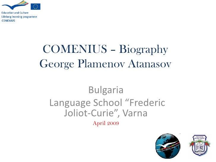 "COMENIUS – Biography George Plamenov Atanasov            Bulgaria  Language School ""Frederic     Joliot-Curie"", Varna     ..."