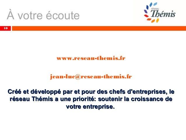 À votre écoute 10 www.reseau-themis.fr jean-luc@reseau-themis.fr Créé et développé par et pour des chefs d'entreprises, le...