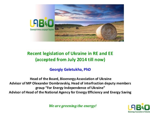 Recent legislation of Ukraine in RE and EE (accepted from July 2014 till now) Georgiy Geletukha, PhD Head of the Board, Bi...