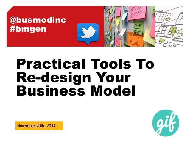 @busmodinc  #bmgen  Practical Tools To  Re-design Your  Business Model  November 20th,  2014