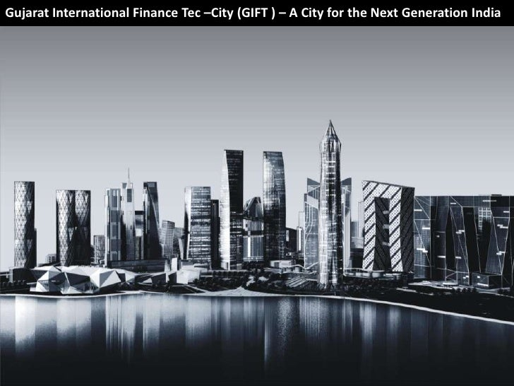Gujarat International Finance Tec –City (GIFT ) – A City for the Next Generation India                                    ...