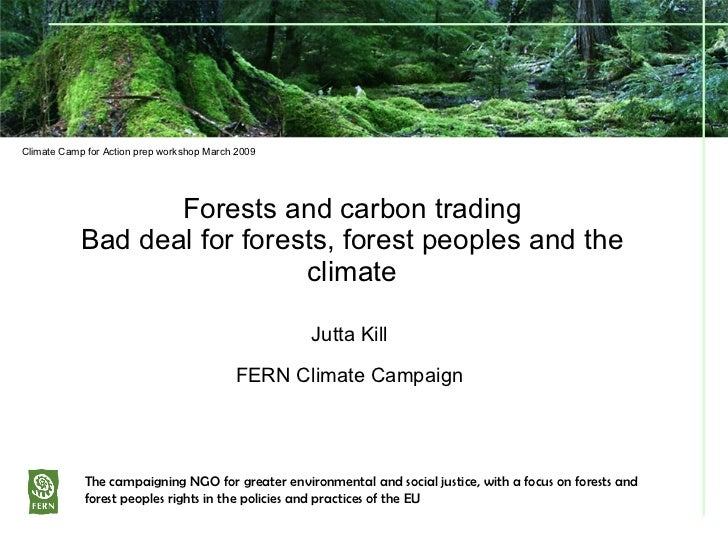 Forests and carbon trading Bad deal for forests, forest peoples and the climate Jutta Kill FERN Climate Campaign The campa...