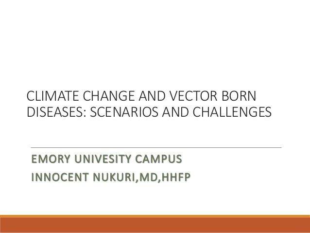 CLIMATE CHANGE AND VECTOR BORN DISEASES: SCENARIOS AND CHALLENGES EMORY UNIVESITY CAMPUS INNOCENT NUKURI,MD,HHFP