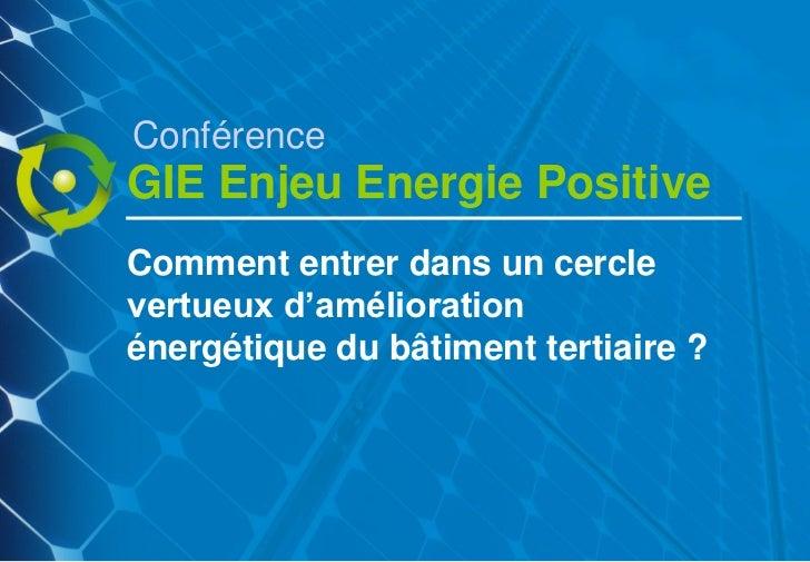 """ConférenceGIE Enjeu Energie PositiveComment entrer dans un cerclevertueux d""""améliorationénergétique du bâtiment tertiaire ?"""