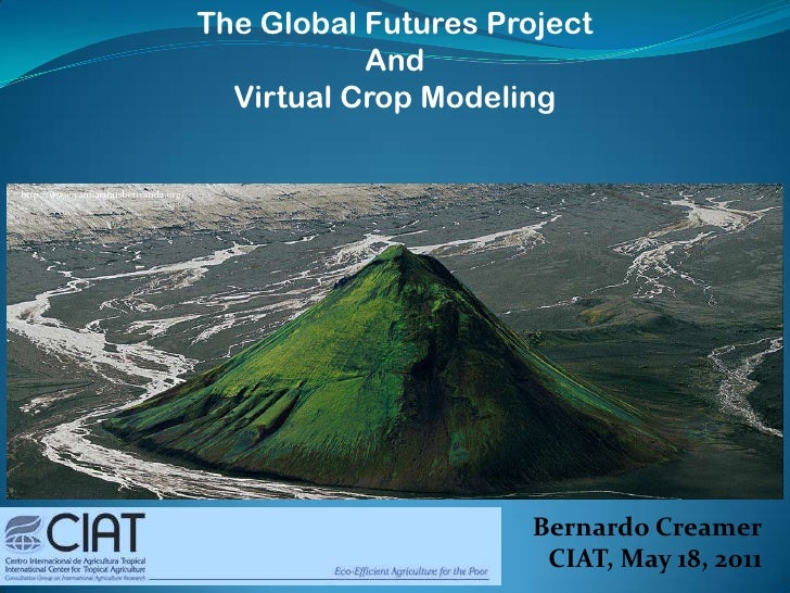 The Global Futures Project <br />And<br />Virtual Crop Modeling<br />http://www.yannarthusbertrand2.org/<br />Bernardo Cre...