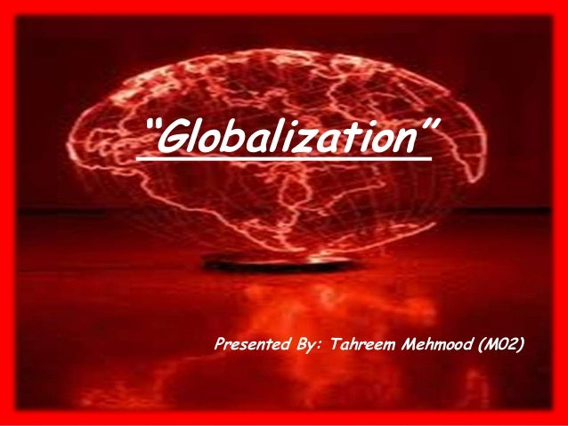 """Globalization"" Presented By: Tahreem Mehmood (M02)"