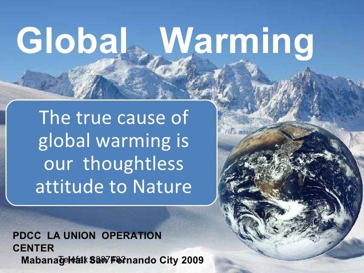 Global  Warming PDCC  LA UNION  OPERATION CENTER Mabanag Hall San Fernando City 2009 Telefax 8887482 The true cause of glo...