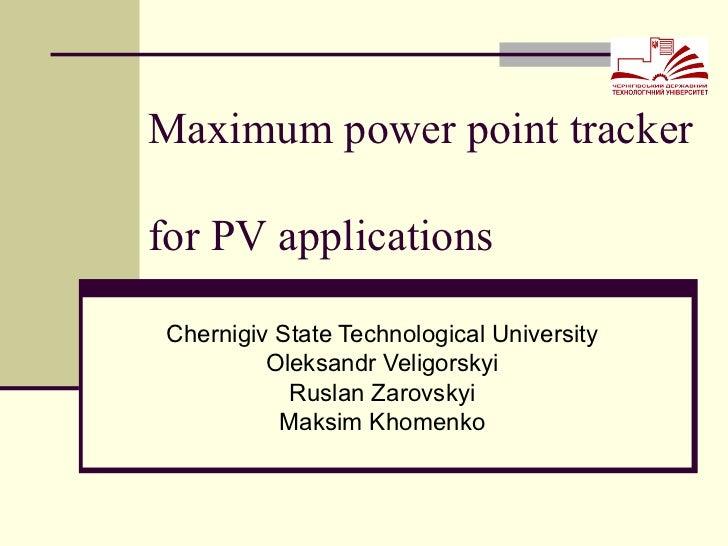 Maximum power point tracker  for PV applications Chernigiv State Technological University Oleksandr Veligorskyi Ruslan Zar...