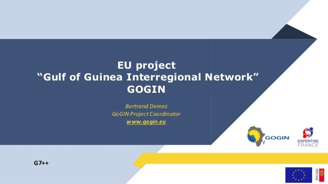 "EU project ""Gulf of Guinea Interregional Network"" GOGIN Bertrand Demez GoGIN Project Coordinator www.gogin.eu G7++"