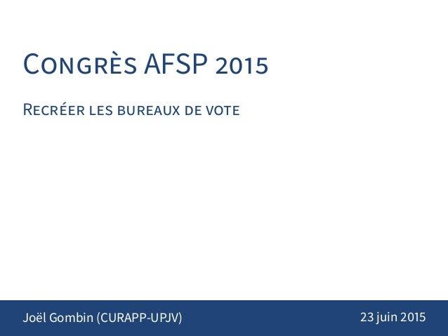 CONGRÈS AFSP 2015 RECRÉER LES BUREAUX DE VOTE Joël Gombin (CURAPP-UPJV) 23 juin 2015